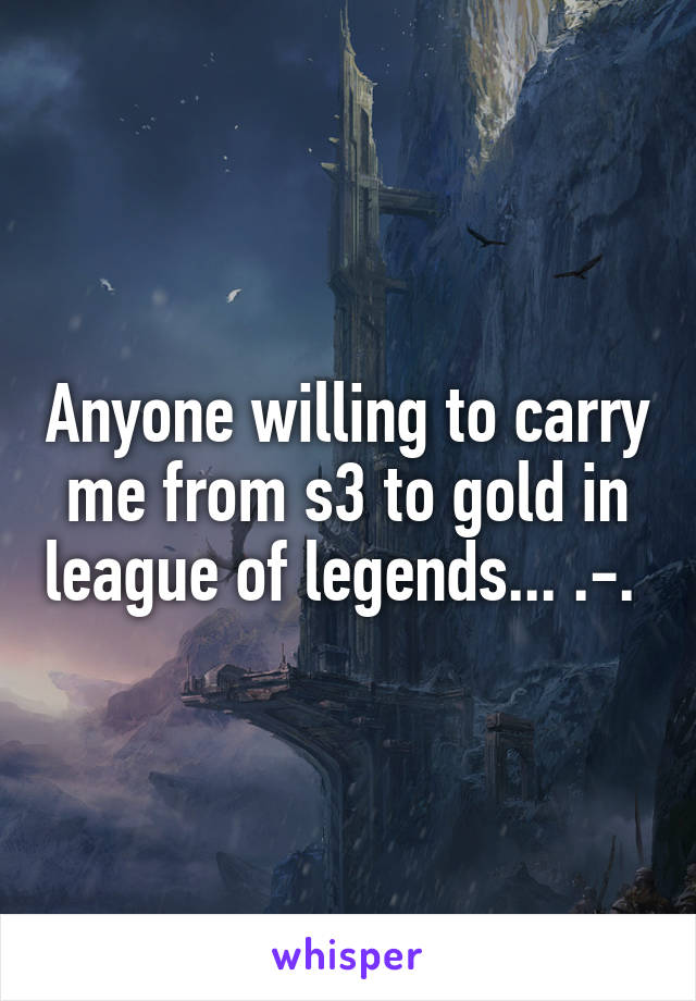 Anyone willing to carry me from s3 to gold in league of legends... .-.