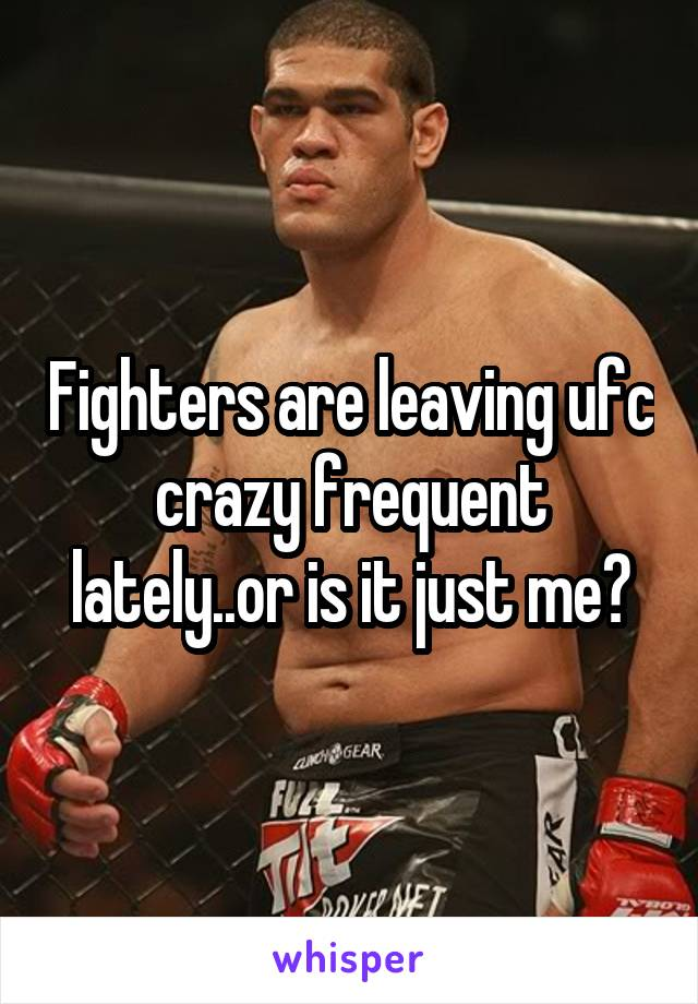 Fighters are leaving ufc crazy frequent lately..or is it just me?