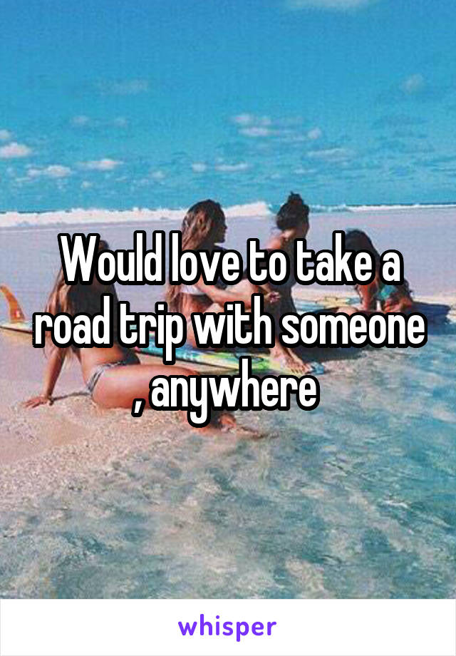 Would love to take a road trip with someone , anywhere