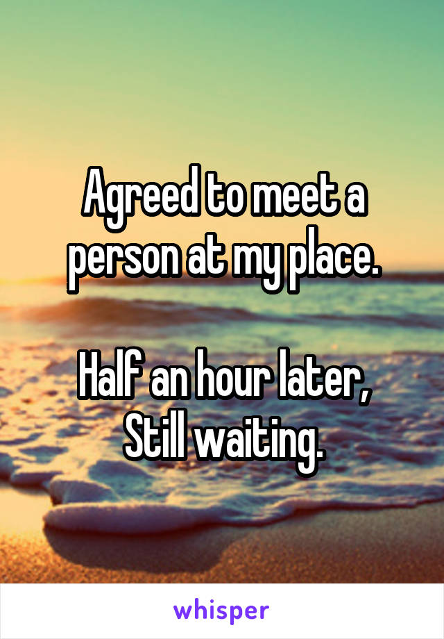 Agreed to meet a person at my place.  Half an hour later, Still waiting.