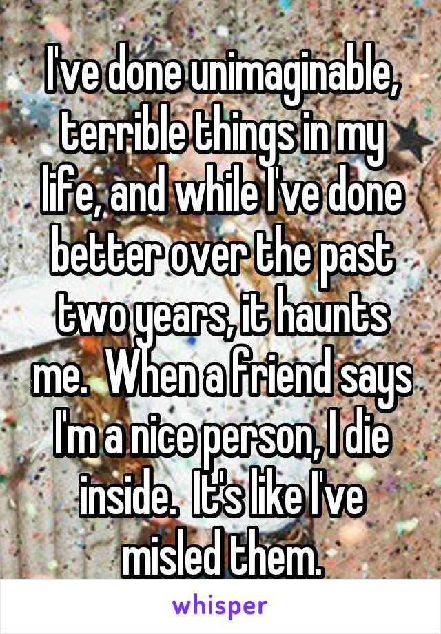 I've done unimaginable, terrible things in my life, and while I've done better over the past two years, it haunts me.  When a friend says I'm a nice person, I die inside.  It's like I've misled them.