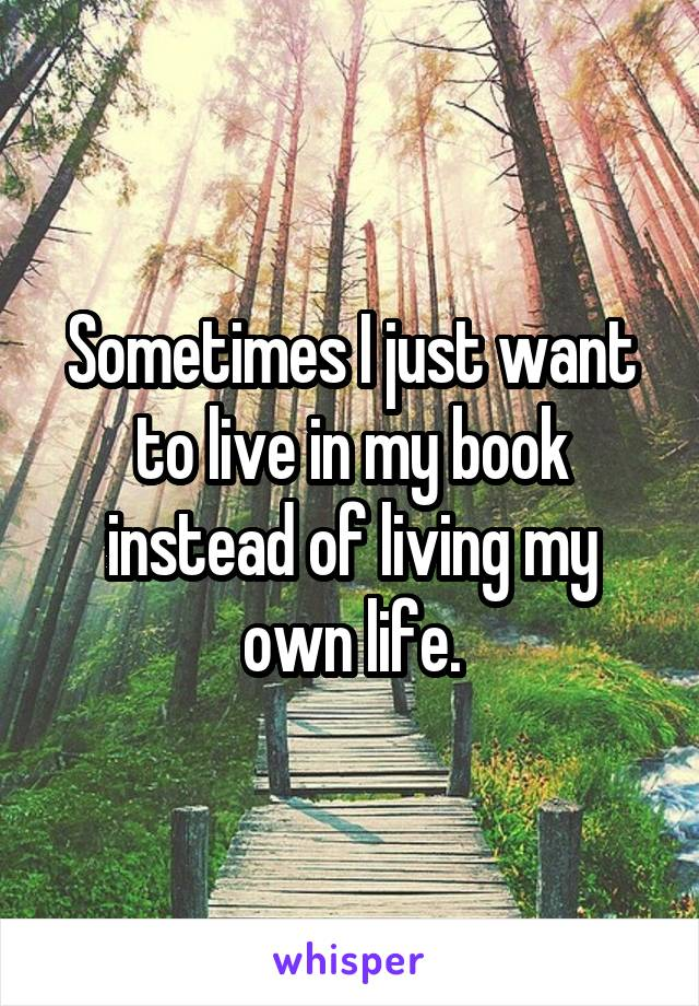 Sometimes I just want to live in my book instead of living my own life.