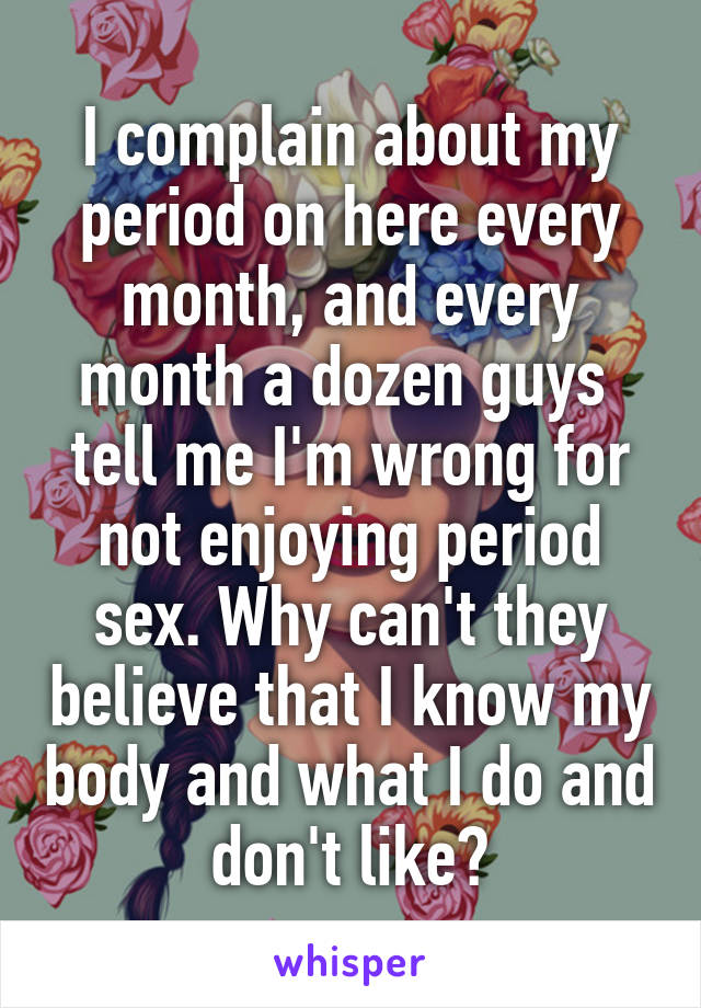 I complain about my period on here every month, and every month a dozen guys  tell me I'm wrong for not enjoying period sex. Why can't they believe that I know my body and what I do and don't like?
