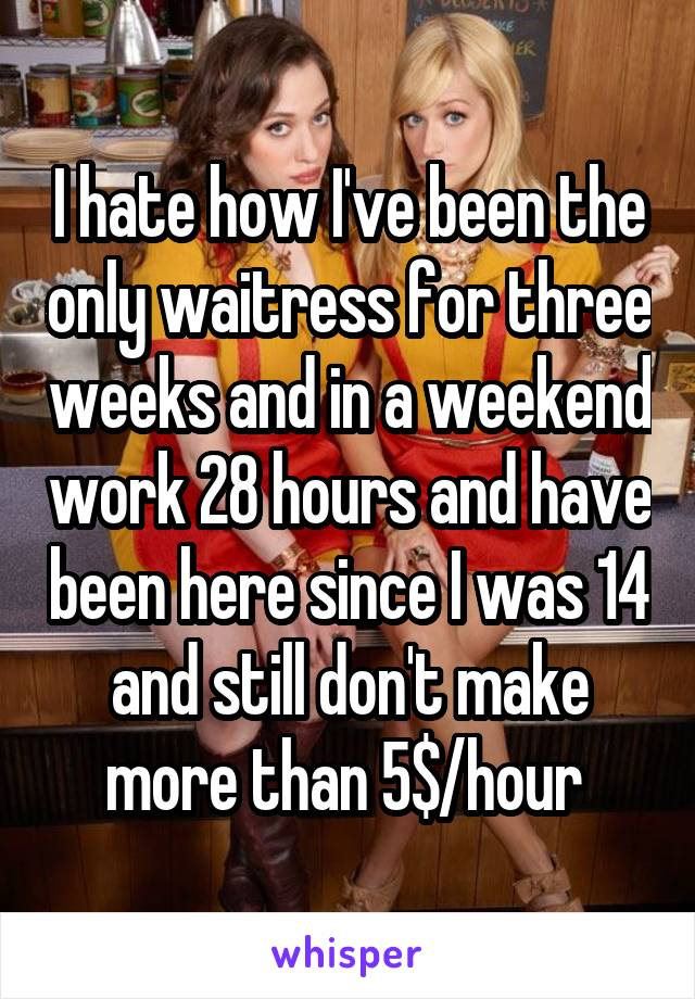 I hate how I've been the only waitress for three weeks and in a weekend work 28 hours and have been here since I was 14 and still don't make more than 5$/hour