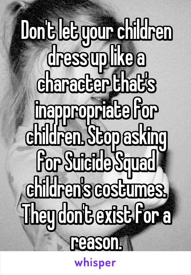 Don't let your children dress up like a character that's inappropriate for children. Stop asking for Suicide Squad children's costumes. They don't exist for a reason.