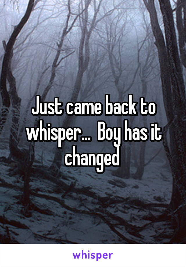 Just came back to whisper...  Boy has it changed