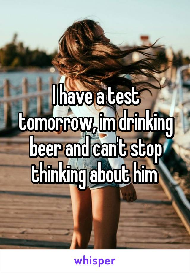 I have a test tomorrow, im drinking beer and can't stop thinking about him