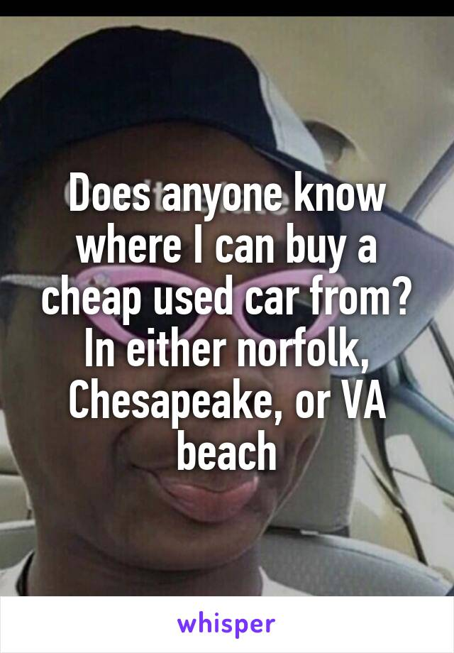 Does anyone know where I can buy a cheap used car from? In either norfolk, Chesapeake, or VA beach
