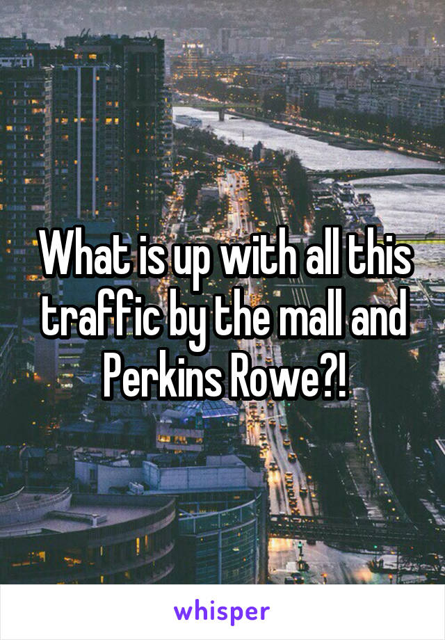 What is up with all this traffic by the mall and Perkins Rowe?!