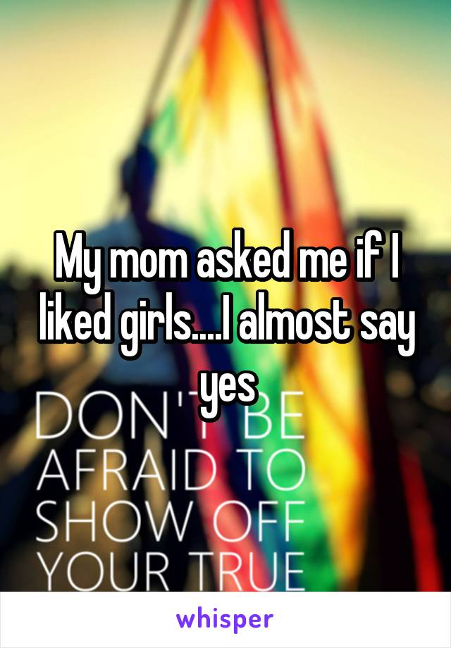 My mom asked me if I liked girls....I almost say yes