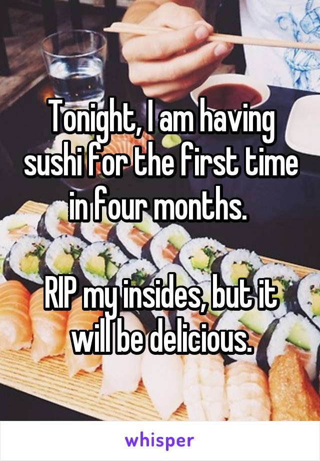 Tonight, I am having sushi for the first time in four months.   RIP my insides, but it will be delicious.
