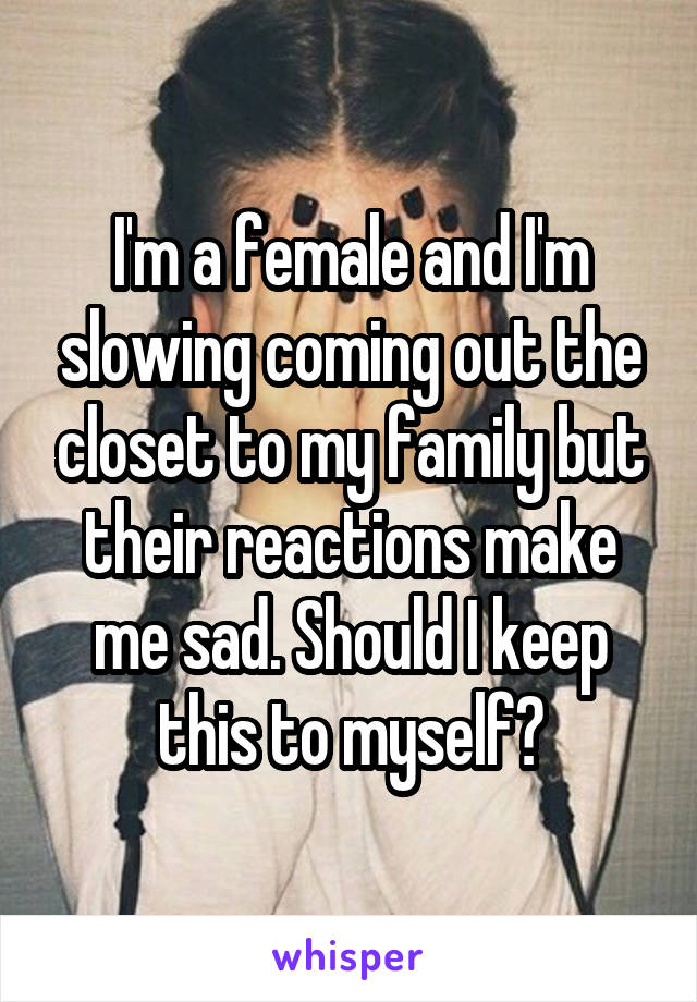 I'm a female and I'm slowing coming out the closet to my family but their reactions make me sad. Should I keep this to myself?