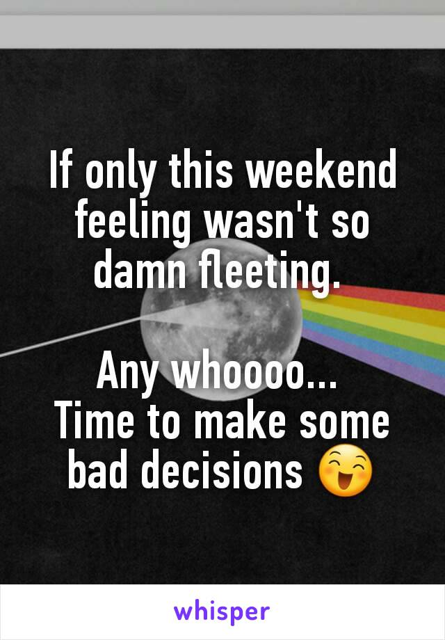 If only this weekend feeling wasn't so damn fleeting.   Any whoooo...  Time to make some bad decisions 😄