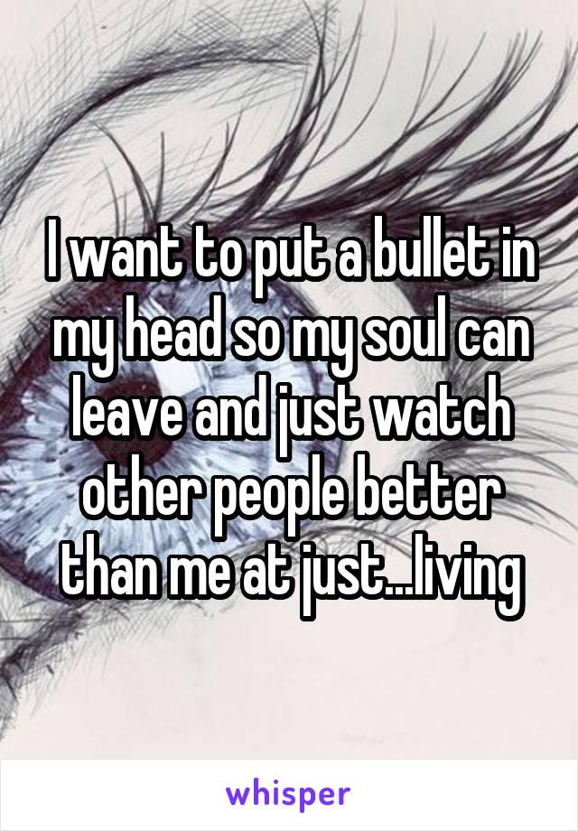 I want to put a bullet in my head so my soul can leave and just watch other people better than me at just...living