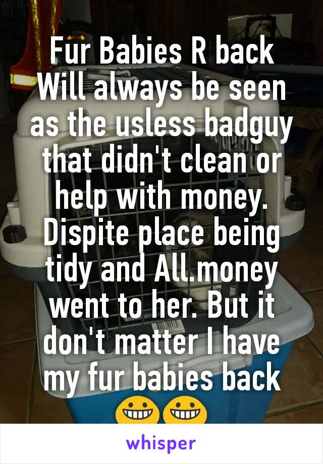 Fur Babies R back Will always be seen as the usless badguy that didn't clean or help with money. Dispite place being tidy and All.money went to her. But it don't matter I have my fur babies back 😀😀