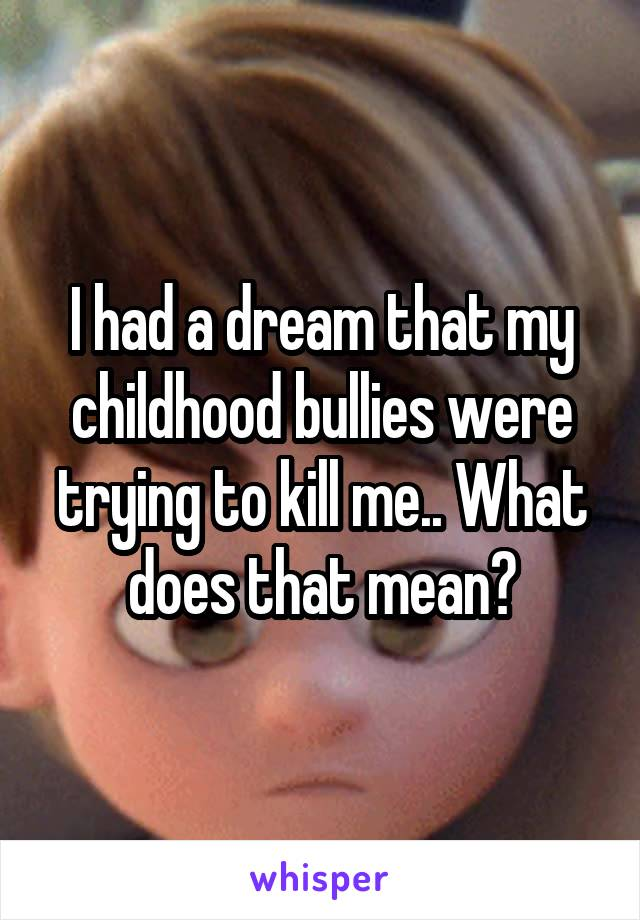 I had a dream that my childhood bullies were trying to kill me.. What does that mean?