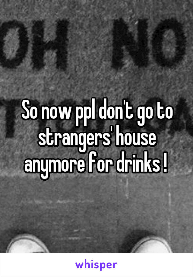 So now ppl don't go to strangers' house anymore for drinks !