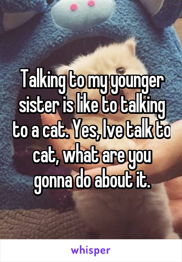 Talking to my younger sister is like to talking to a cat. Yes, Ive talk to cat, what are you gonna do about it.