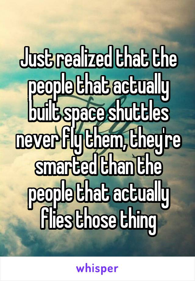 Just realized that the people that actually built space shuttles never fly them, they're smarted than the people that actually flies those thing