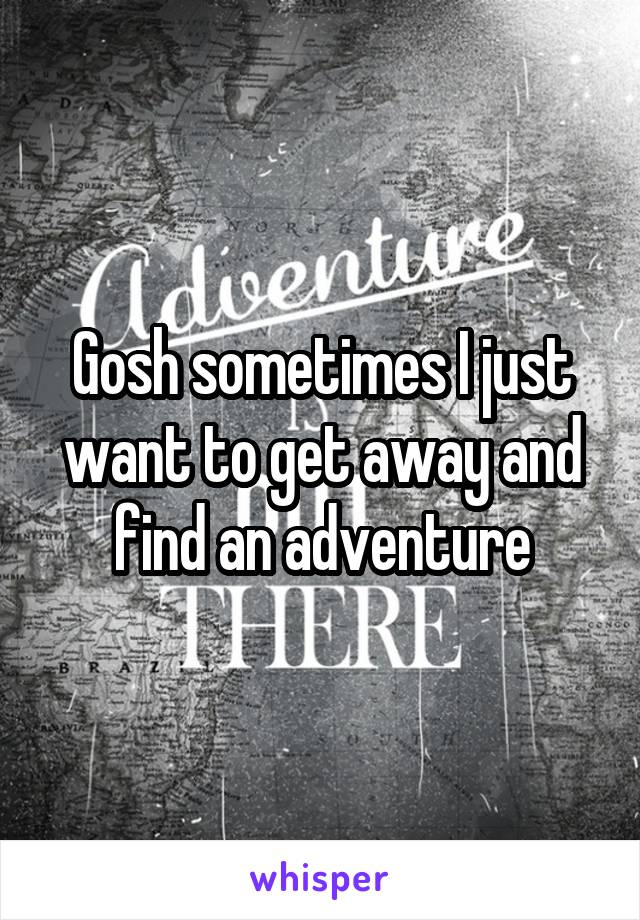 Gosh sometimes I just want to get away and find an adventure