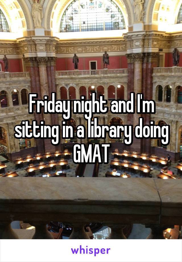 Friday night and I'm sitting in a library doing GMAT