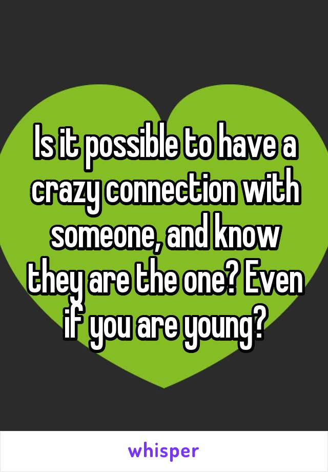 Is it possible to have a crazy connection with someone, and know they are the one? Even if you are young?