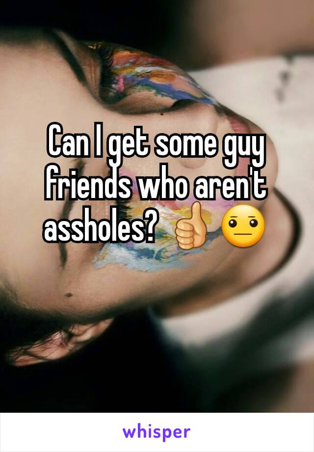 Can I get some guy friends who aren't assholes? 👍😐