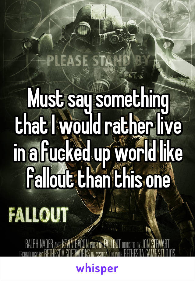 Must say something that I would rather live in a fucked up world like fallout than this one