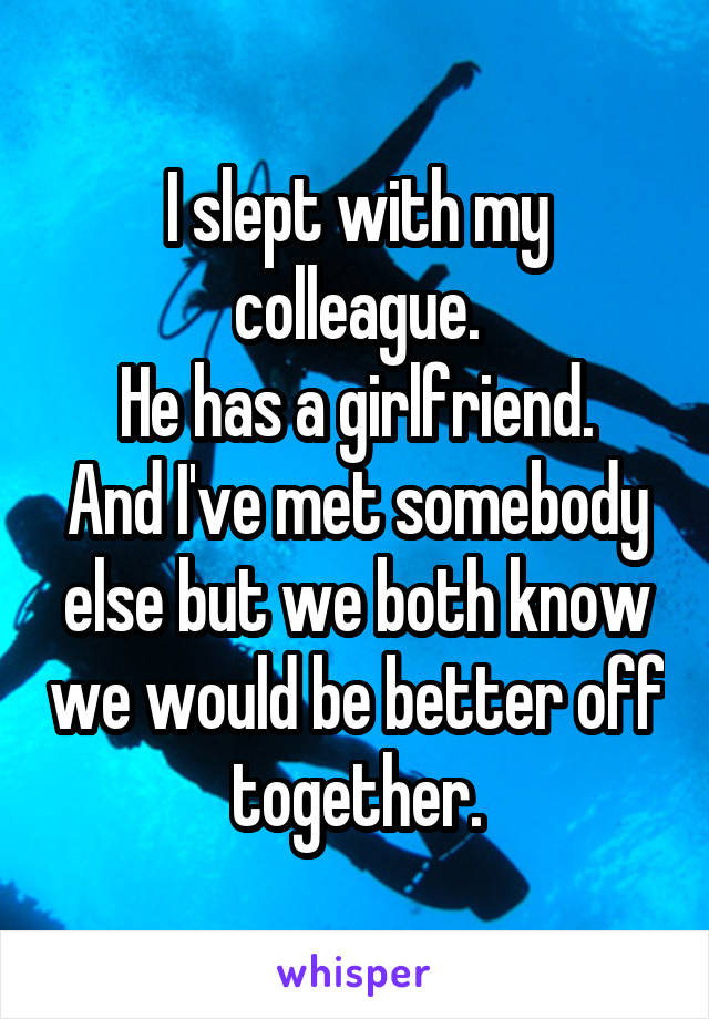 I slept with my colleague. He has a girlfriend. And I've met somebody else but we both know we would be better off together.