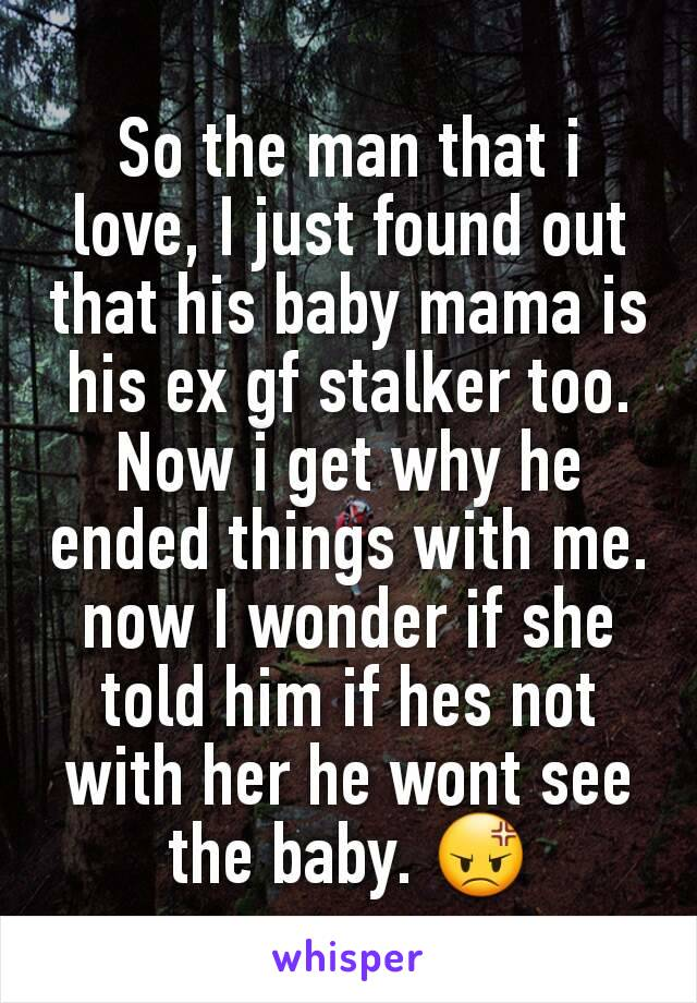 So the man that i love, I just found out that his baby mama is his ex gf stalker too. Now i get why he ended things with me. now I wonder if she told him if hes not with her he wont see the baby. 😡