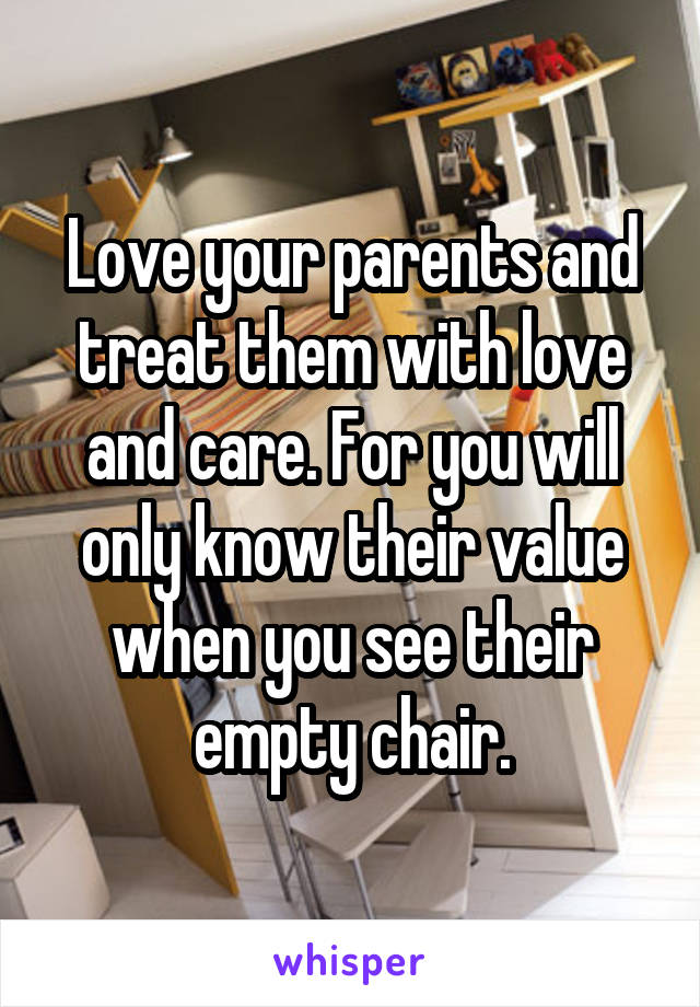 Love your parents and treat them with love and care. For you will only know their value when you see their empty chair.