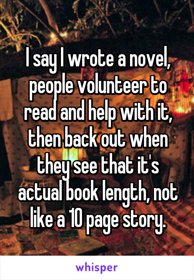 I say I wrote a novel, people volunteer to read and help with it, then back out when they see that it's actual book length, not like a 10 page story.