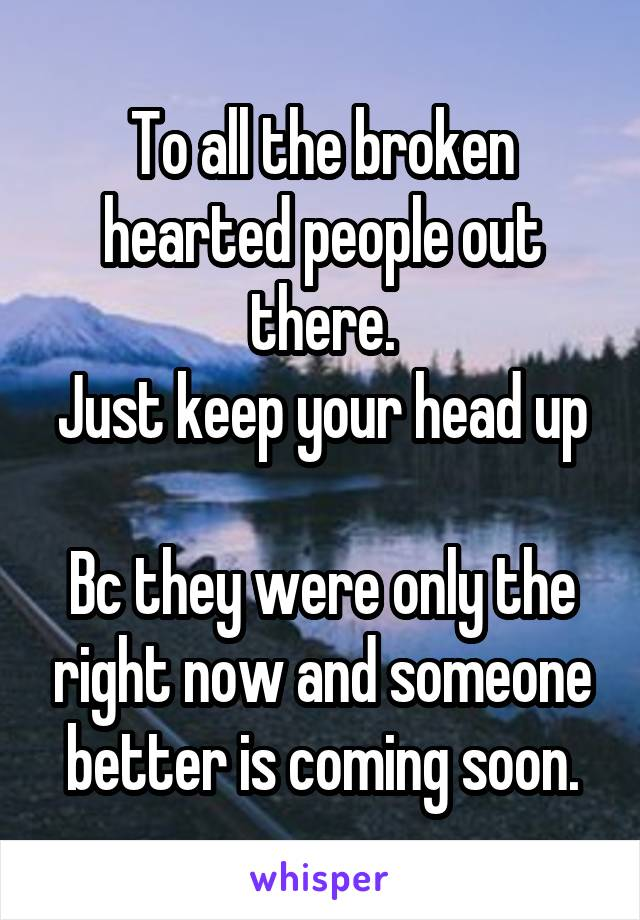 To all the broken hearted people out there. Just keep your head up  Bc they were only the right now and someone better is coming soon.