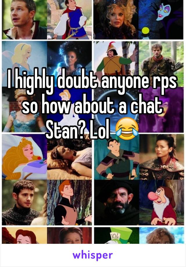 I highly doubt anyone rps so how about a chat Stan? Lol 😂