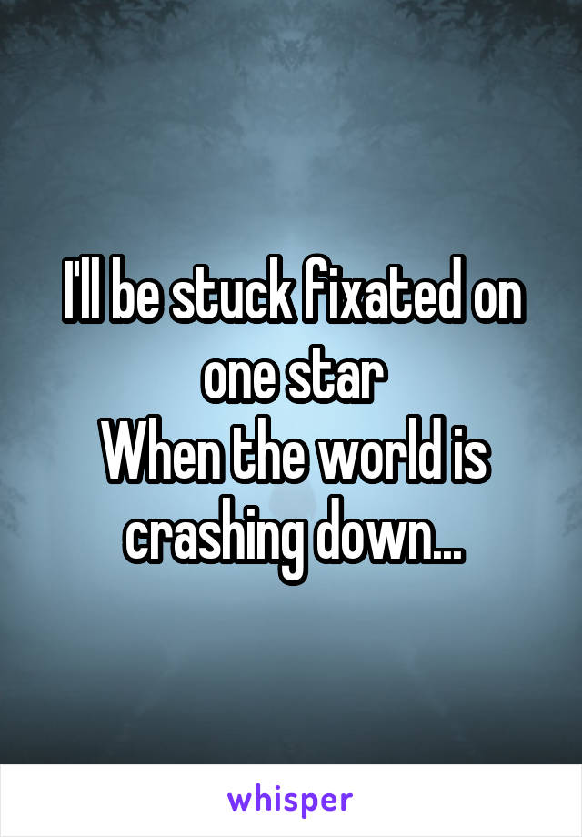 I'll be stuck fixated on one star When the world is crashing down...