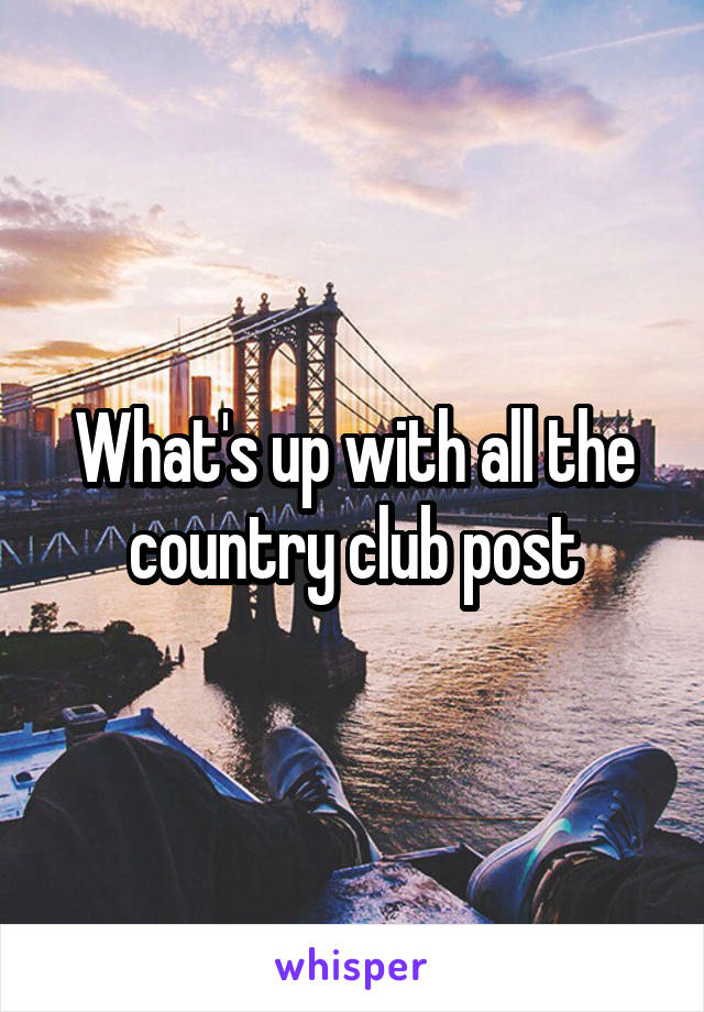 What's up with all the country club post