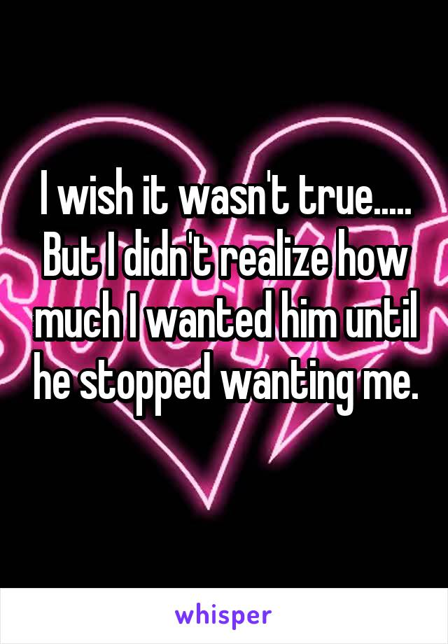 I wish it wasn't true..... But I didn't realize how much I wanted him until he stopped wanting me.