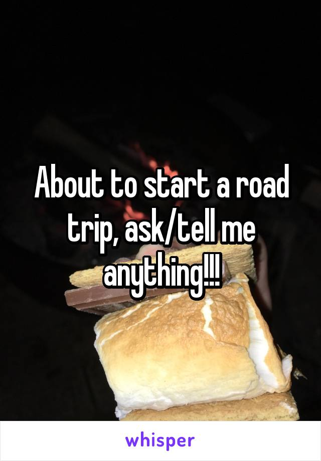 About to start a road trip, ask/tell me anything!!!
