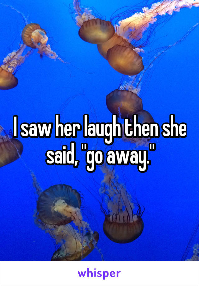 """I saw her laugh then she said, """"go away."""""""