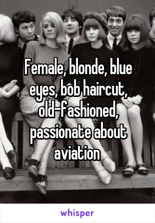 Female, blonde, blue eyes, bob haircut, old-fashioned, passionate about aviation
