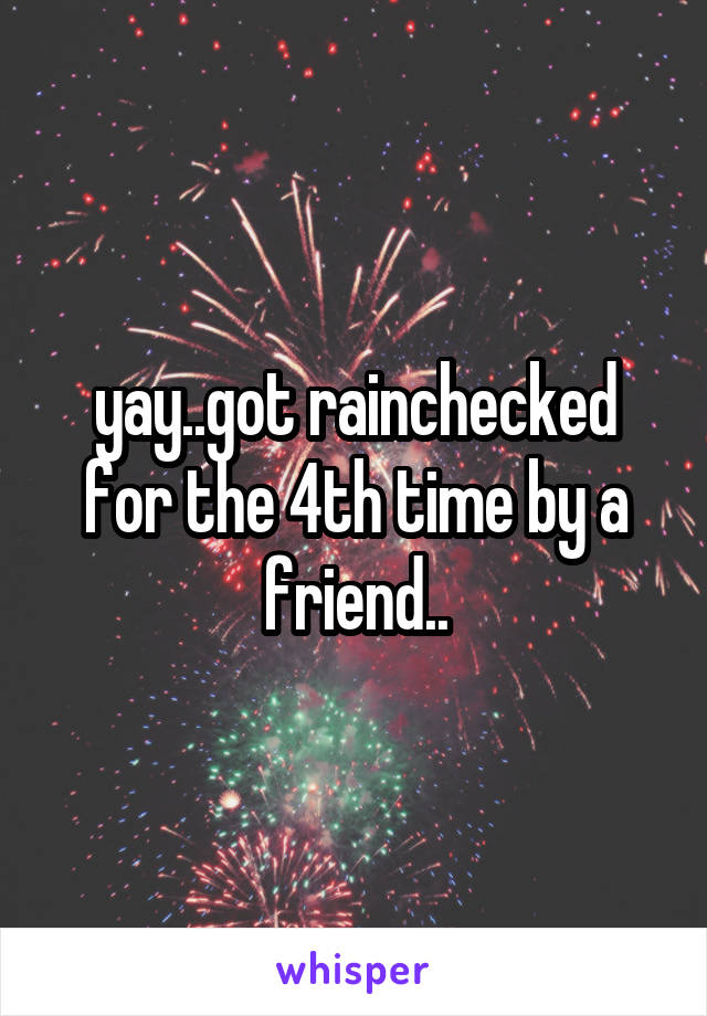 yay..got rainchecked for the 4th time by a friend..