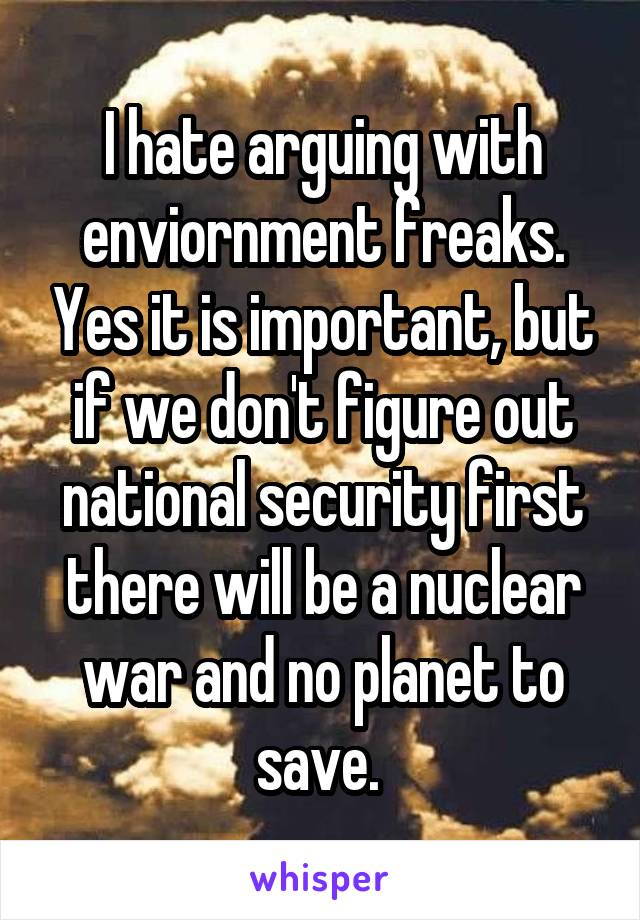 I hate arguing with enviornment freaks. Yes it is important, but if we don't figure out national security first there will be a nuclear war and no planet to save.