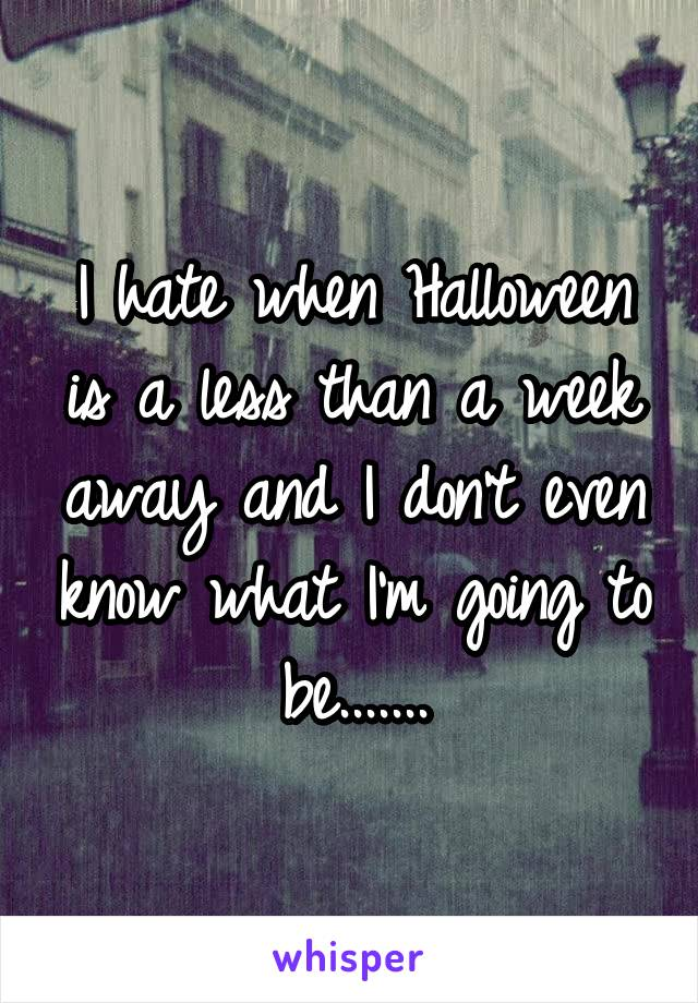 I hate when Halloween is a less than a week away and I don't even know what I'm going to be.......