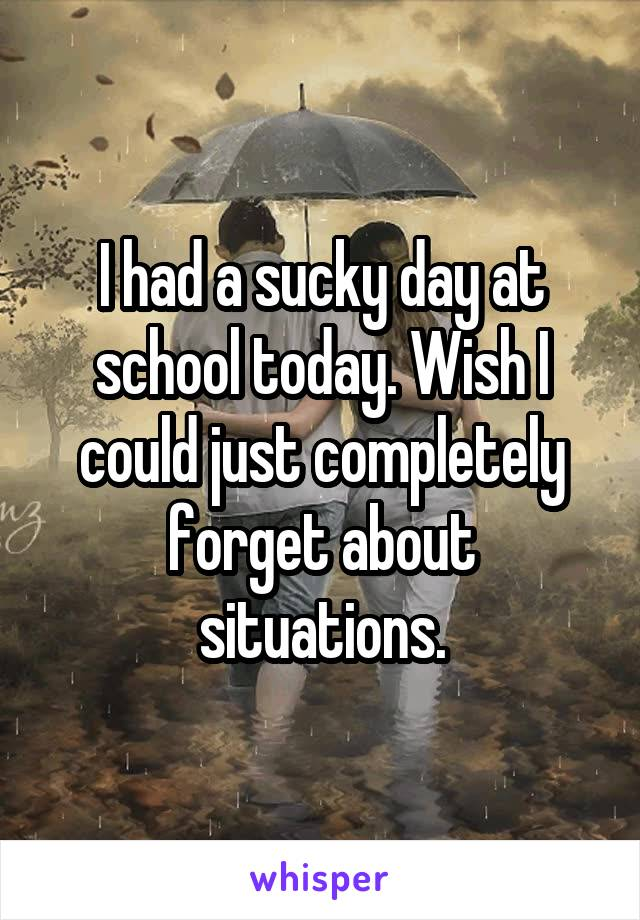 I had a sucky day at school today. Wish I could just completely forget about situations.