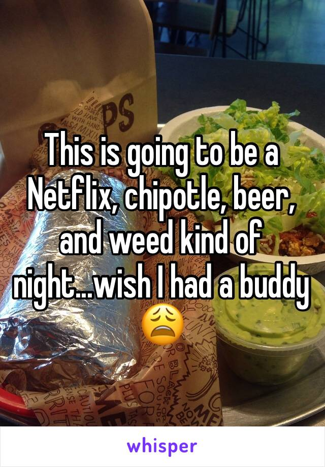This is going to be a Netflix, chipotle, beer, and weed kind of night...wish I had a buddy 😩