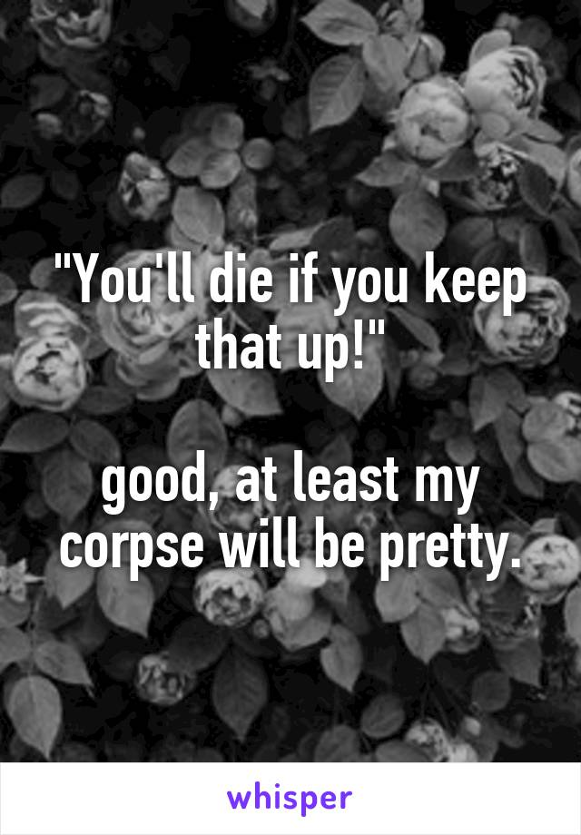"""""""You'll die if you keep that up!""""  good, at least my corpse will be pretty."""