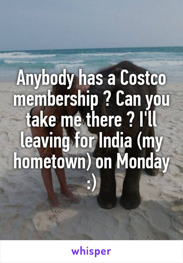Anybody has a Costco membership ? Can you take me there ? I'll leaving for India (my hometown) on Monday :)
