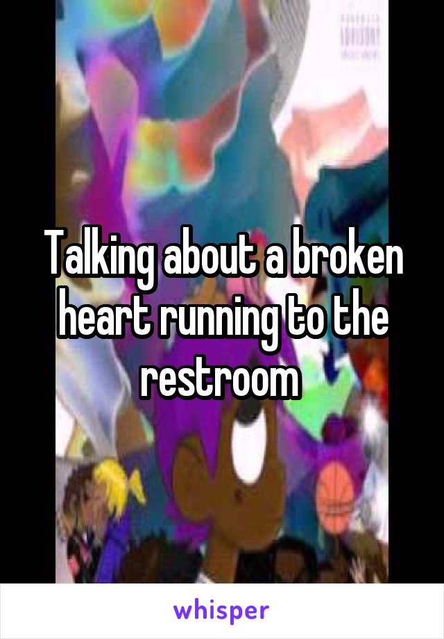 Talking about a broken heart running to the restroom