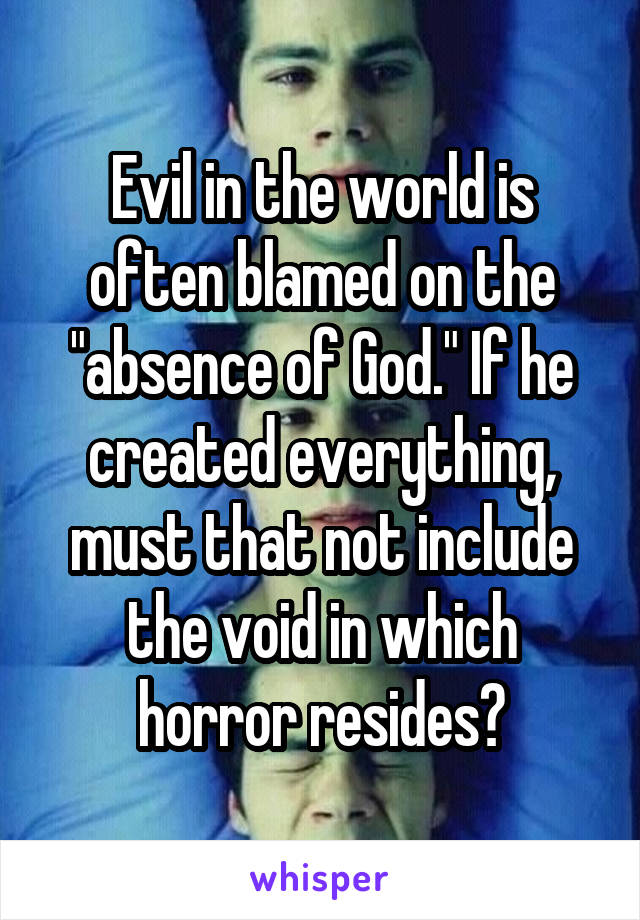 "Evil in the world is often blamed on the ""absence of God."" If he created everything, must that not include the void in which horror resides?"