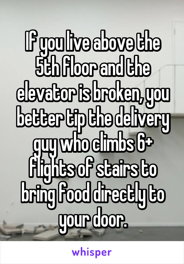 If you live above the 5th floor and the elevator is broken, you better tip the delivery guy who climbs 6+ flights of stairs to bring food directly to your door.